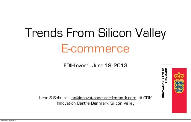 Trends From Silicon Valley E-commerce FDIH event - June 19, 2013 Lene S Schulze - lsa@innovationcenterdenmark.com - @ICDK ...