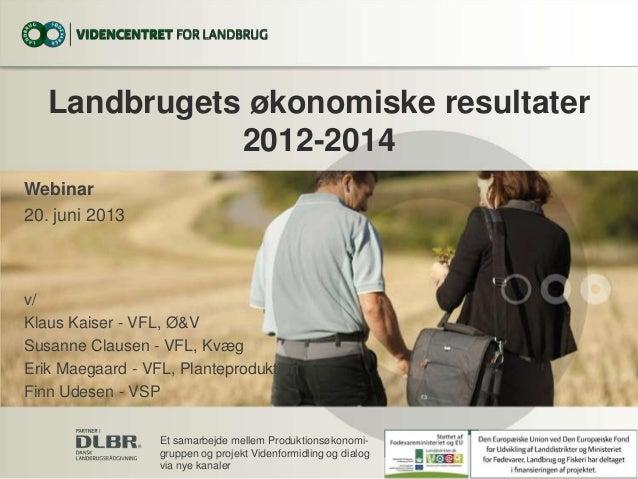 Landbrugets økonomiske resultater2012-2014Webinar20. juni 2013v/Klaus Kaiser - VFL, Ø&VSusanne Clausen - VFL, KvægErik Mae...