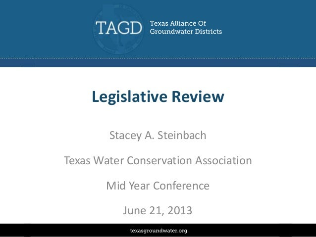 Legislative Review Stacey A. Steinbach Texas Water Conservation Association Mid Year Conference June 21, 2013