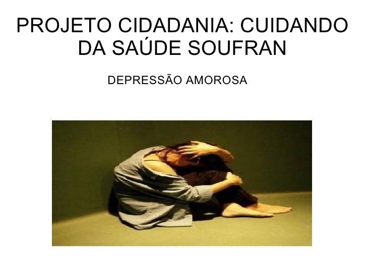 PROJETO CIDADANIA: CUIDANDO     DA SAÚDE SOUFRAN       DEPRESSÃO AMOROSA