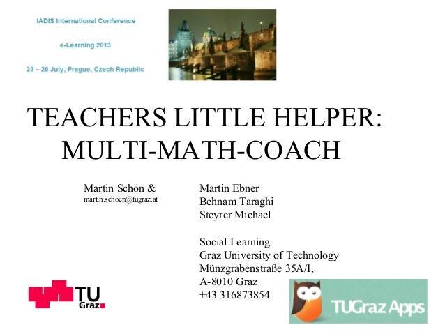 TEACHERS LITTLE HELPER: MULTI-MATH-COACH Martin Schön & martin.schoen@tugraz.at Martin Ebner Behnam Taraghi Steyrer Michae...