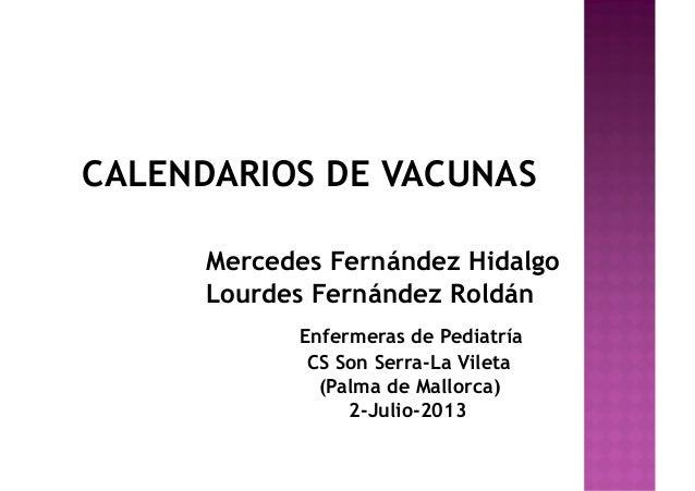 CALENDARIOS DE VACUNAS Mercedes Fernández Hidalgo Lourdes Fernández Roldán Enfermeras de Pediatría CS Son Serra-La Vileta ...