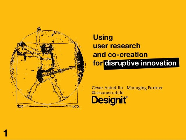 Using  user research  and co-creation for disruptive innovation  César Astudillo - Managing Partner @cesarastudillo 1