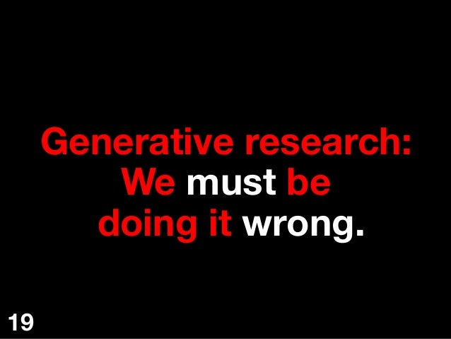 Generative research: We must be doing it wrong.  19
