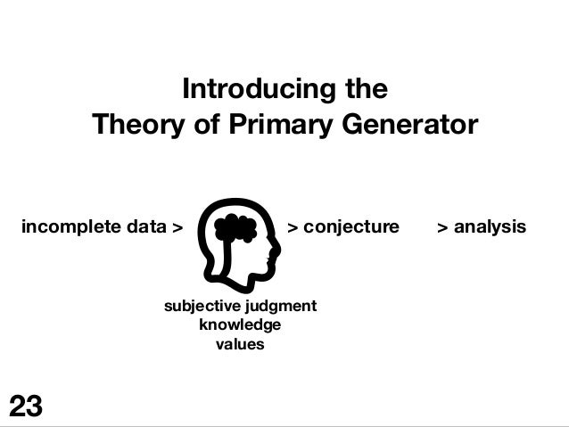 Introducing the Theory of Primary Generator incomplete data > subjective judgment knowledge values  > conjecture > analysi...