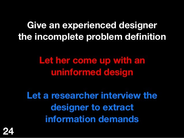 Give an experienced designer the incomplete problem definition  Let her come up with an uninformed design  Let a researche...