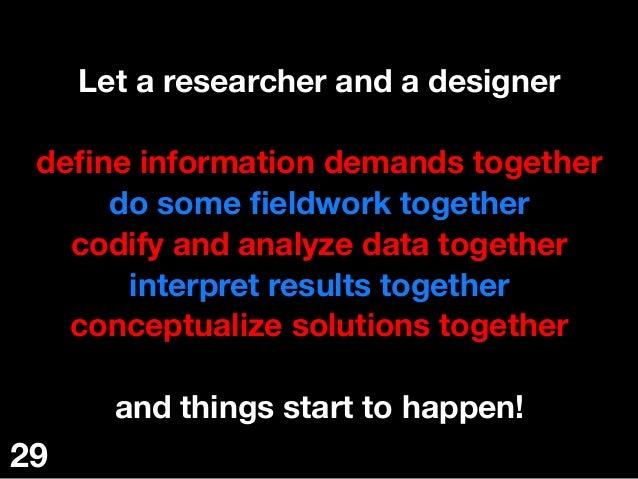 Let a researcher and a designer  define information demands together do some fieldwork together codify and analyze data toge...