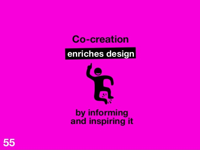 Co-creation enriches design by informing  and inspiring it  55