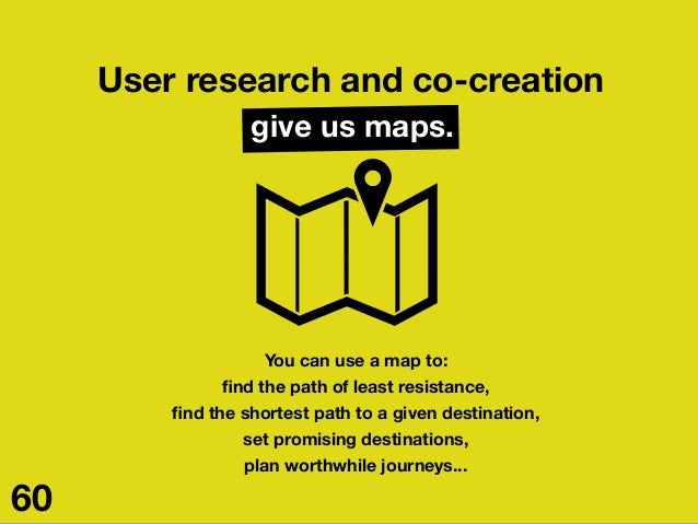 User research and co-creation give us maps. You can use a map to: find the path of least resistance, find the shortest path ...