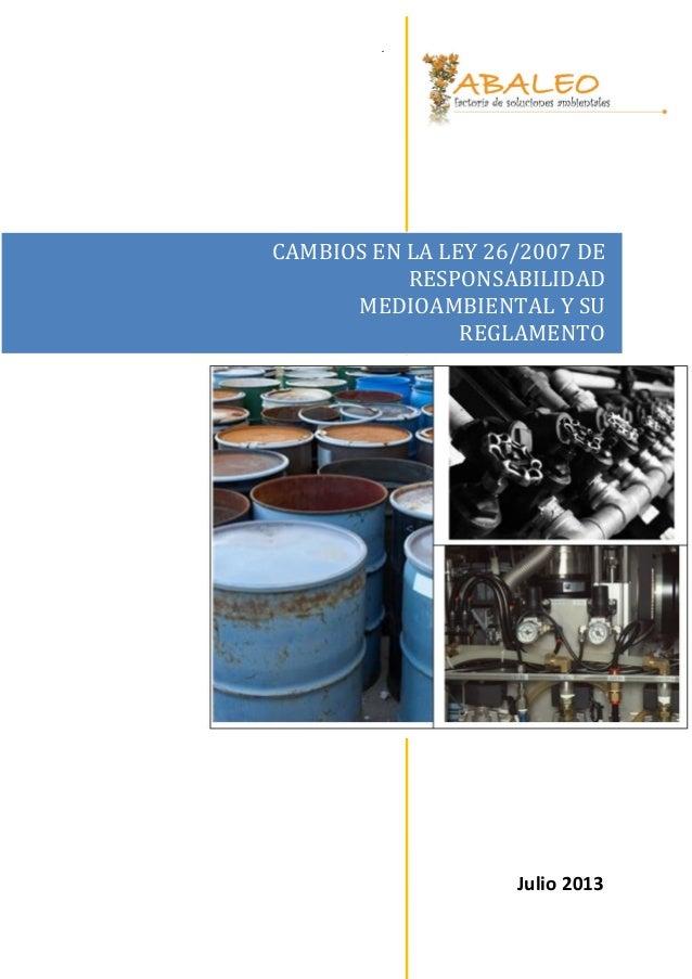 . CAMBIOS EN LA LEY 26/2007 DE RESPONSABILIDAD MEDIOAMBIENTAL Y SU REGLAMENTO Julio 2013