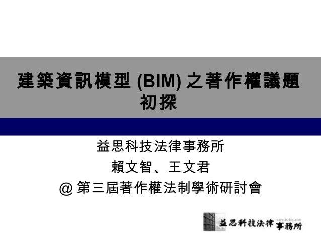 建築資訊模型(BIM)之著作權議題  初探  益思科技法律事務所  賴文智、王文君  @第三屆著作權法制學術研討會