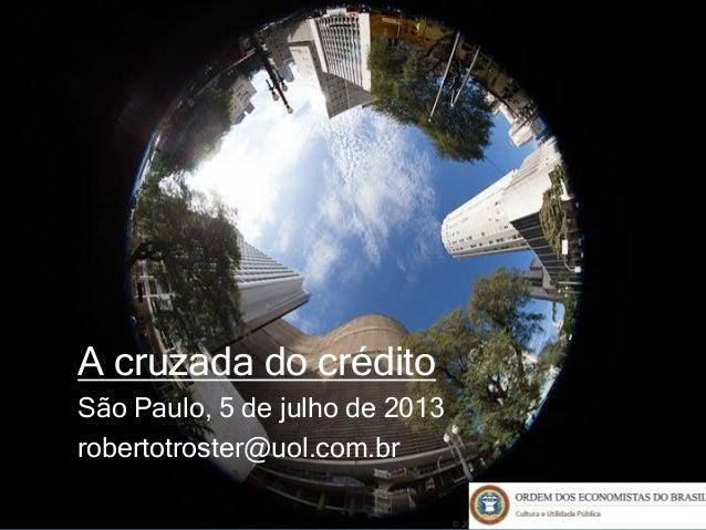 A cruzada do crédito São Paulo, 5 de julho de 2013 robertotroster@uol.com.br