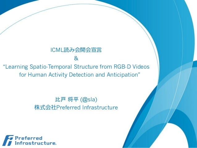 "ICML読み会開会宣⾔言 & ""Learning Spatio-Temporal Structure from RGB-D Videos for Human Activity Detection and Anticipation"" 比戸 将平 ..."