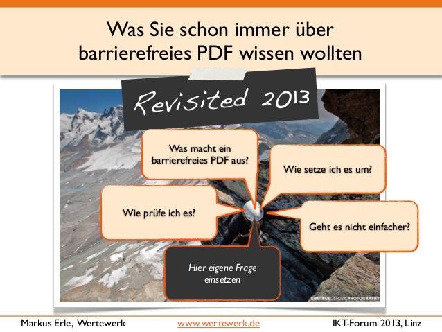 Was Sie schon immer über barrierefreies PDF wissen wollten IKT-Forum 2013, LinzMarkus Erle, Wertewerk www.wertewerk.de Geh...