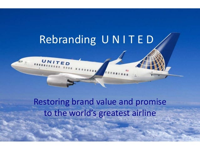 Rebranding U N I T E D Restoring brand value and promise to the world's greatest airline