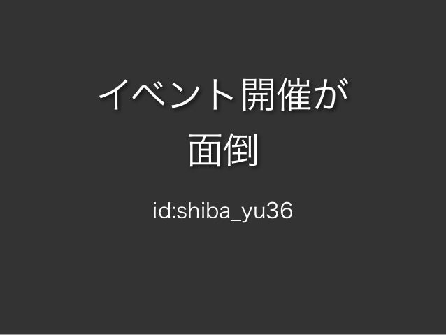 イベント開催が 面倒 id:shiba_yu36
