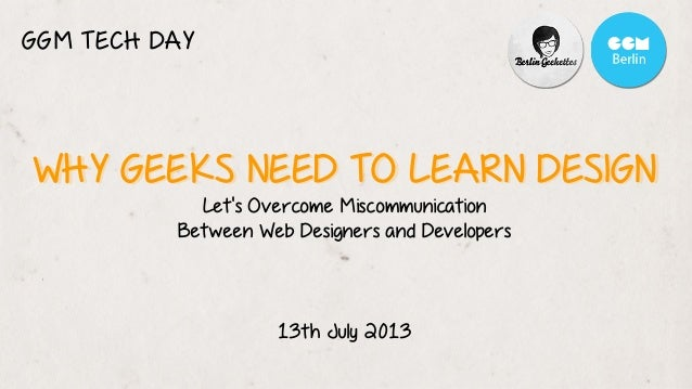 WHY GEEKS NEED TO LEARN DESIGNWHY GEEKS NEED TO LEARN DESIGN Let's Overcome Miscommunication Between Web Designers and Dev...