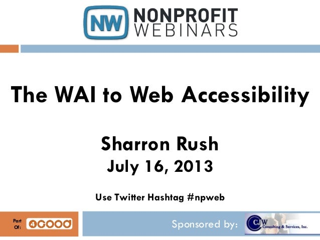 Sponsored by: The WAI to Web Accessibility Sharron Rush July 16, 2013 Use Twitter Hashtag #npweb Part Of: