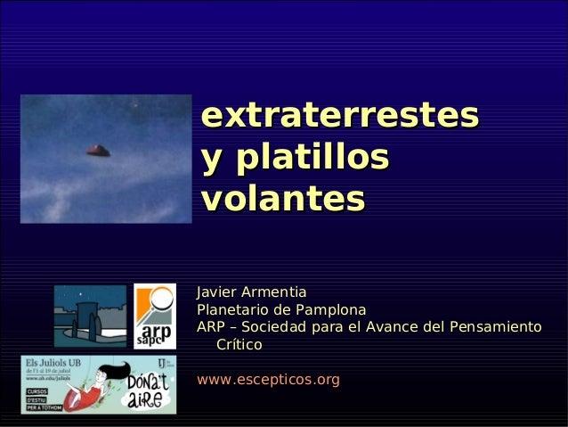 extraterrestesextraterrestes y platillosy platillos volantesvolantes Javier Armentia Planetario de Pamplona ARP – Sociedad...