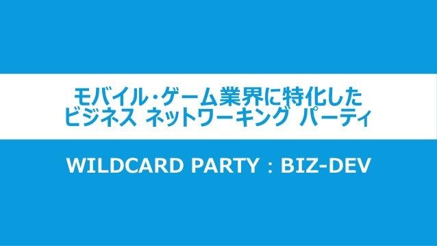 モバイル・ゲーム業界に特化した ビジネス ネットワーキング パーティ WILDCARD PARTY:BIZ-DEV