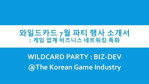 와일드카드 7월 파티 행사 소개서 : 게임 업계 비즈니스 네트워킹 특화 WILDCARD PARTY : BIZ-DEV @The Korean Game Industry