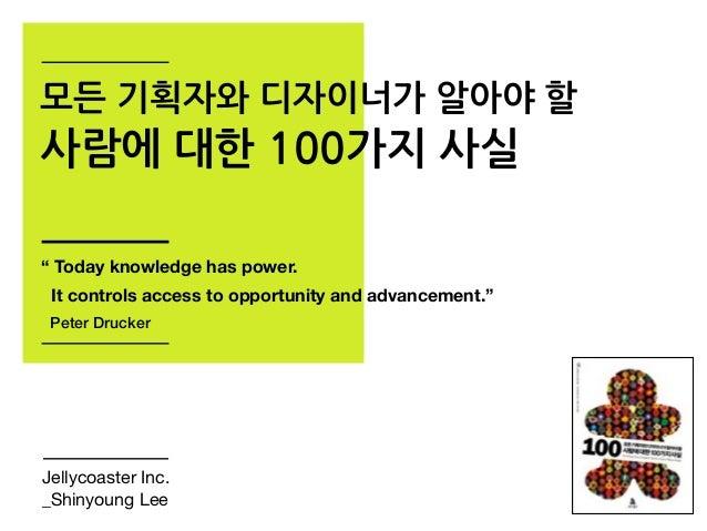 """모든 기획자와 디자이너가 알아야 할 사람에 대한 100가지 사실 Jellycoaster Inc. _Shinyoung Lee """" Today knowledge has power. It controls access to op..."""