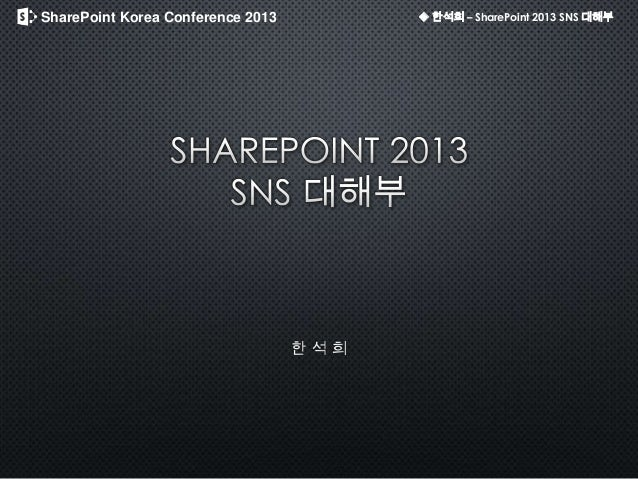 SharePoint Korea Conference 2013 ◆ 한석희 – SharePoint 2013 SNS 대해부