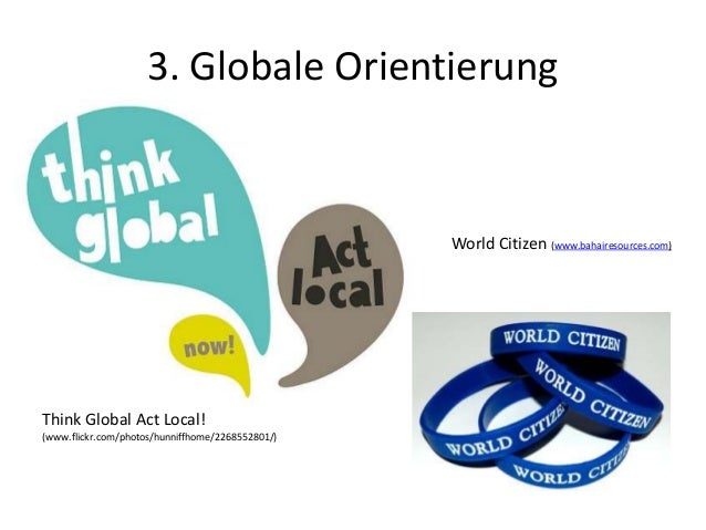 3. Globale Orientierung World Citizen (www.bahairesources.com) Think Global Act Local! (www.flickr.com/photos/hunniffhome/...
