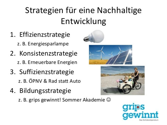 Strategien für eine Nachhaltige Entwicklung 1. Effizienzstrategie z. B. Energiesparlampe 2. Konsistenzstrategie z. B. Erne...