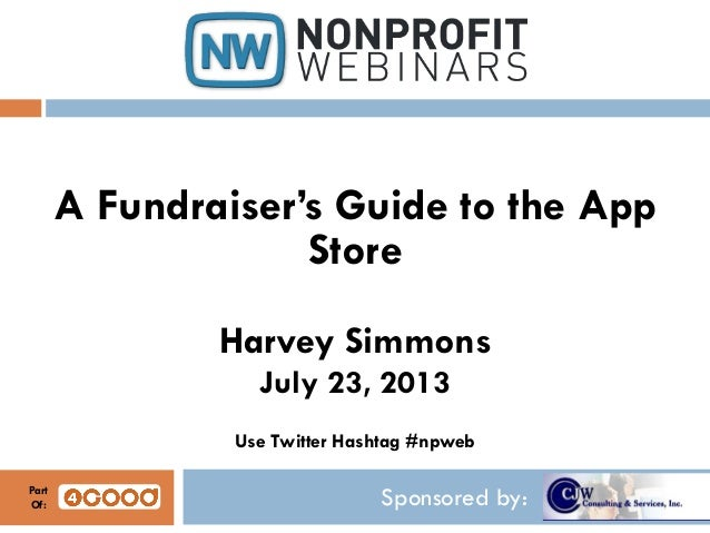 Sponsored by: A Fundraiser's Guide to the App Store Harvey Simmons July 23, 2013 Use Twitter Hashtag #npweb Part Of: