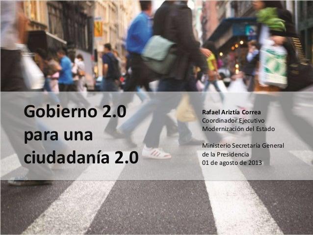Gobierno 2.0 para una ciudadanía 2.0 Rafael Ariztía Correa Coordinador Ejecutivo Modernización del Estado Ministerio Secre...