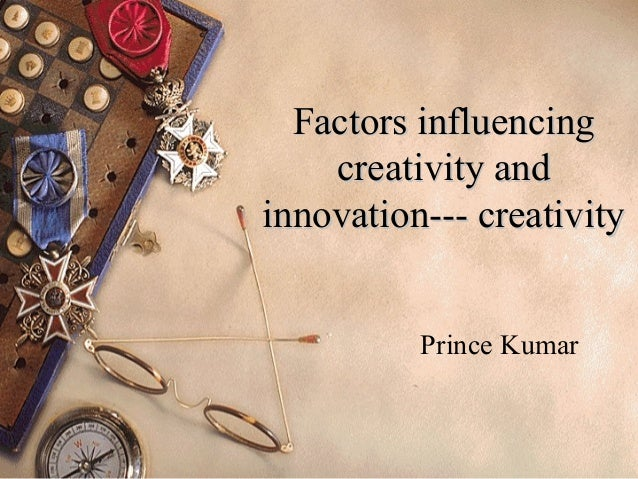 Factors influencingFactors influencing creativity andcreativity and innovation--- creativityinnovation--- creativity Princ...