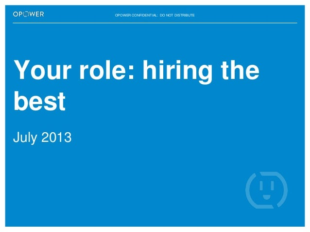 OPOWER CONFIDENTIAL: DO NOT DISTRIBUTE  Your role: hiring the best July 2013