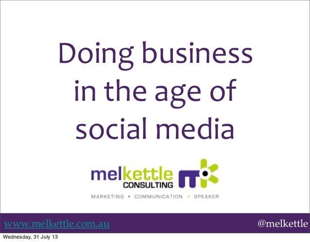 www.melkettle.com.au @melkettle Doing  business in  the  age  of   social  media Wednesday, 31 July 13