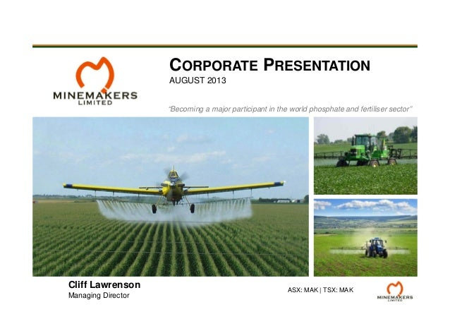 """""""Becoming a major participant in the world phosphate and fertiliser sector"""" CORPORATE PRESENTATION AUGUST 2013 ASX: MAK 