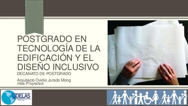 POSTGRADO EN TECNOLOGÍA DE LA EDIFICACIÓN Y EL DISEÑO INCLUSIVO DECANATO DE POSTGRADO Arquitecto Ovidio Jurado Mong mba-Pr...