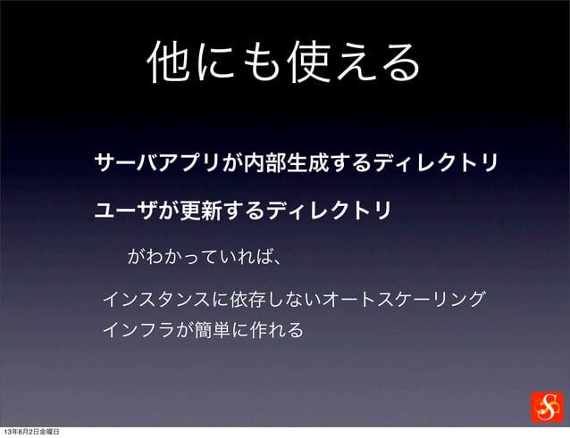 他にも使える サーバアプリが内部生成するディレクトリ ユーザが更新するディレクトリ がわかっていれば、 インスタンスに依存しないオートスケーリング インフラが簡単に作れる 13年8月2日金曜日