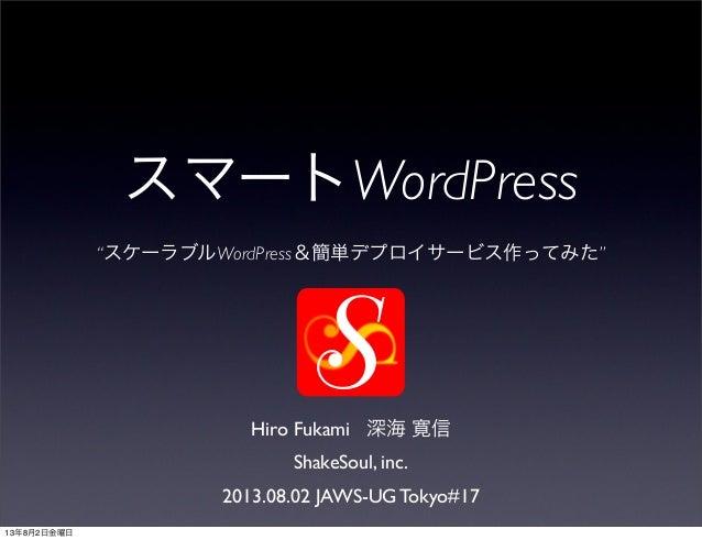 """スマートWordPress """"スケーラブルWordPress&簡単デプロイサービス作ってみた"""" Hiro Fukami 深海 寛信 ShakeSoul, inc. 2013.08.02 JAWS-UG Tokyo#17 13年8月2日金曜日"""