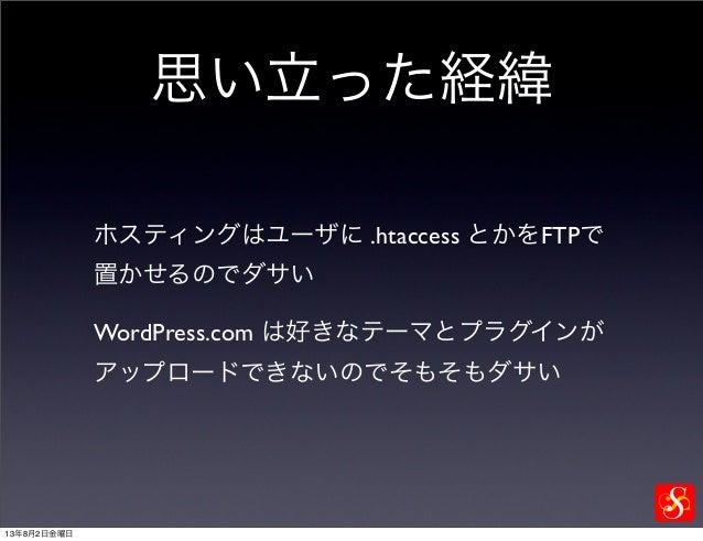 思い立った経緯 ホスティングはユーザに .htaccess とかをFTPで 置かせるのでダサい WordPress.com は好きなテーマとプラグインが アップロードできないのでそもそもダサい 13年8月2日金曜日