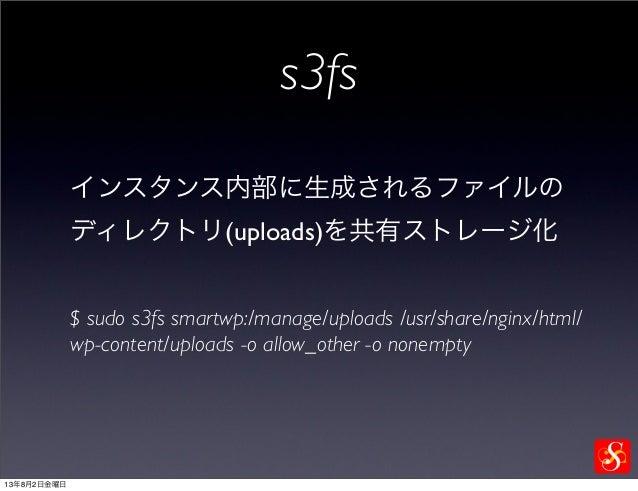 s3fs インスタンス内部に生成されるファイルの ディレクトリ(uploads)を共有ストレージ化 $ sudo s3fs smartwp:/manage/uploads /usr/share/nginx/html/ wp-content/up...