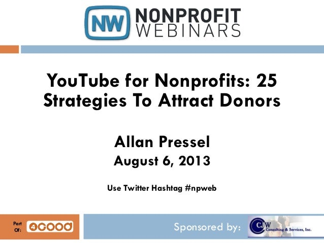 Sponsored by: YouTube for Nonprofits: 25 Strategies To Attract Donors Allan Pressel August 6, 2013 Use Twitter Hashtag #np...