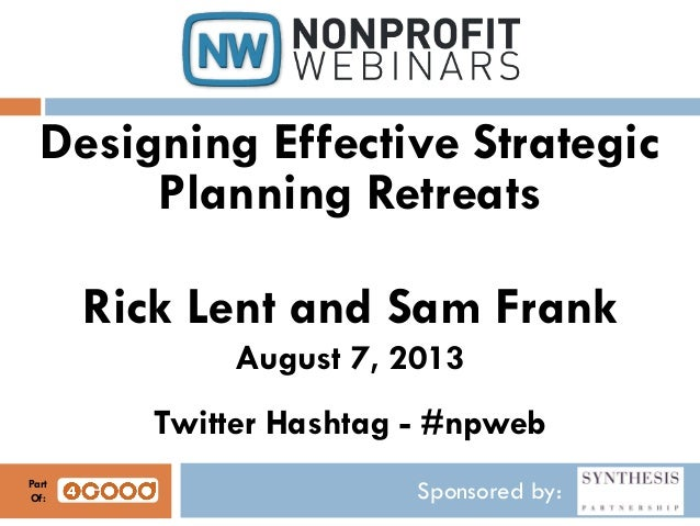 Sponsored by: Designing Effective Strategic Planning Retreats Rick Lent and Sam Frank August 7, 2013 Twitter Hashtag - #np...