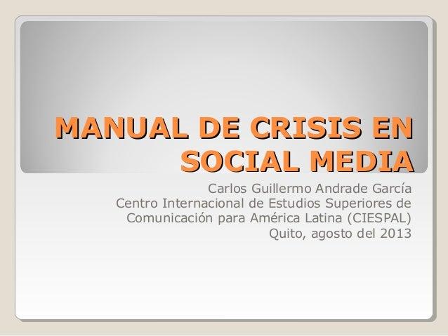MANUAL DE CRISIS ENMANUAL DE CRISIS EN SOCIAL MEDIASOCIAL MEDIA Carlos Guillermo Andrade García Centro Internacional de Es...