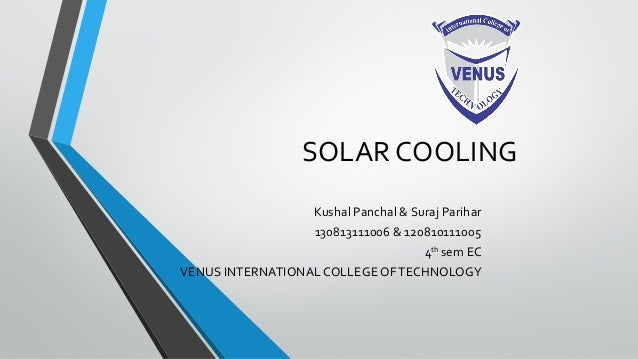 SOLAR COOLING Kushal Panchal & Suraj Parihar 130813111006 & 120810111005 4th sem EC VENUS INTERNATIONAL COLLEGE OFTECHNOLO...