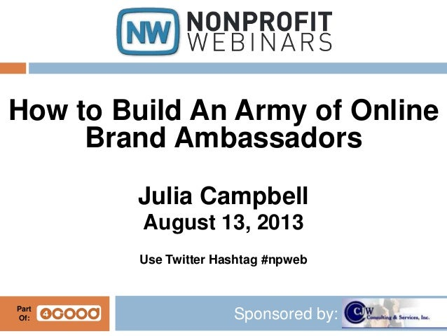Sponsored by: How to Build An Army of Online Brand Ambassadors Julia Campbell August 13, 2013 Use Twitter Hashtag #npweb P...