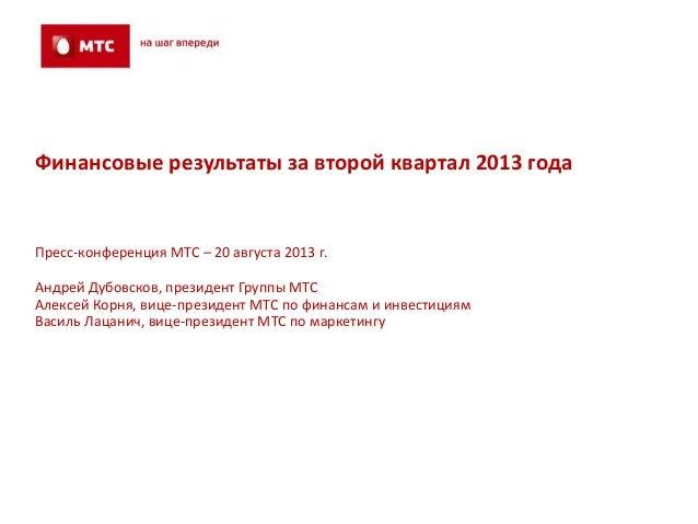 Финансовые результаты за второй квартал 2013 года Пресс-конференция МТС – 20 августа 2013 г. Андрей Дубовсков, президент Г...