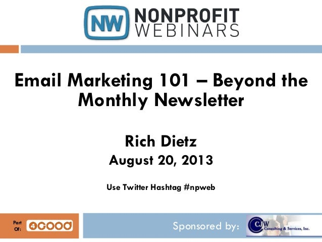 Sponsored by: Email Marketing 101 – Beyond the Monthly Newsletter Rich Dietz August 20, 2013 Use Twitter Hashtag #npweb Pa...