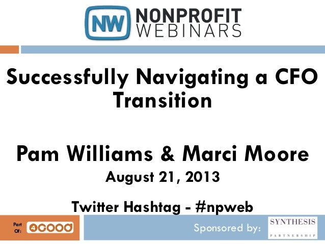 Sponsored by: Successfully Navigating a CFO Transition Pam Williams & Marci Moore August 21, 2013 Twitter Hashtag - #npweb...