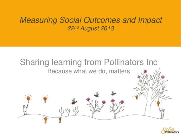Measuring Social Outcomes and Impact 22nd August 2013 Sharing learning from Pollinators Inc Because what we do, matters