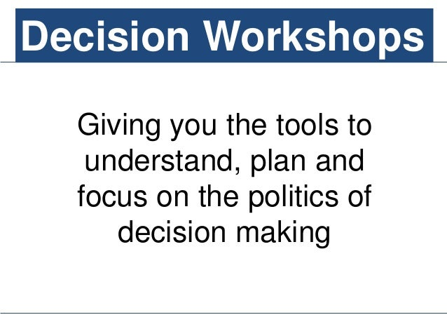 Decision Workshops Giving you the tools to understand, plan and focus on the politics of decision making Decision Workshops